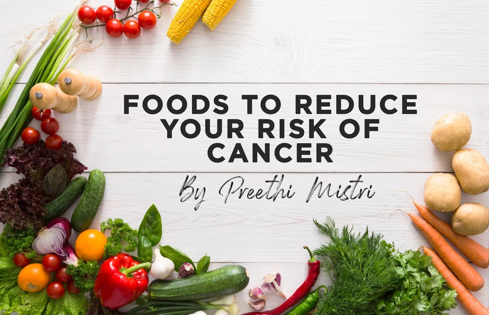 Foods to reduce your risk of cancer - by Preethi Mistri